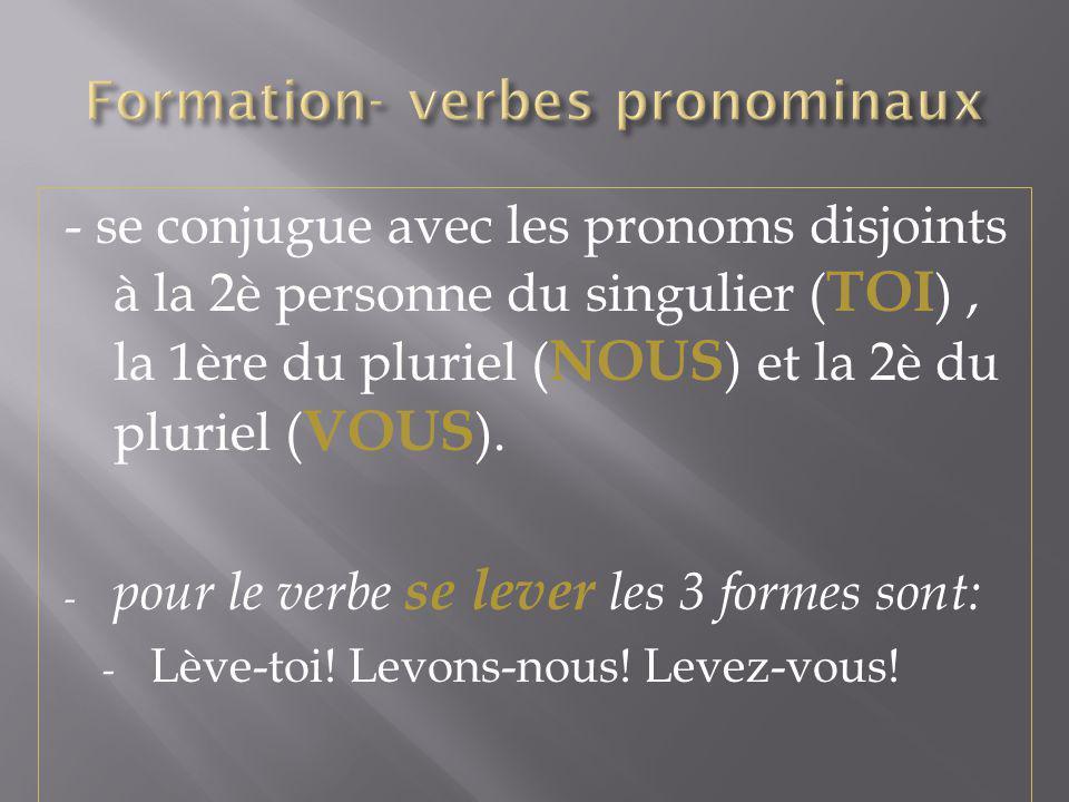 - se conjugue avec les pronoms disjoints à la 2è personne du singulier ( TOI ), la 1ère du pluriel ( NOUS ) et la 2è du pluriel ( VOUS ). - pour le ve