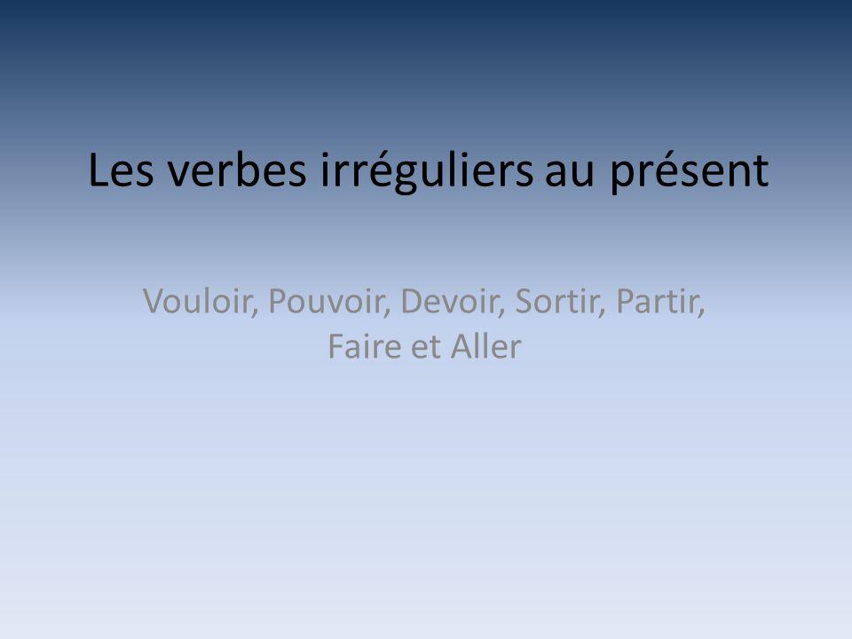 Les verbes irréguliers au présent Vouloir, Pouvoir, Devoir, Sortir, Partir, Faire et Aller