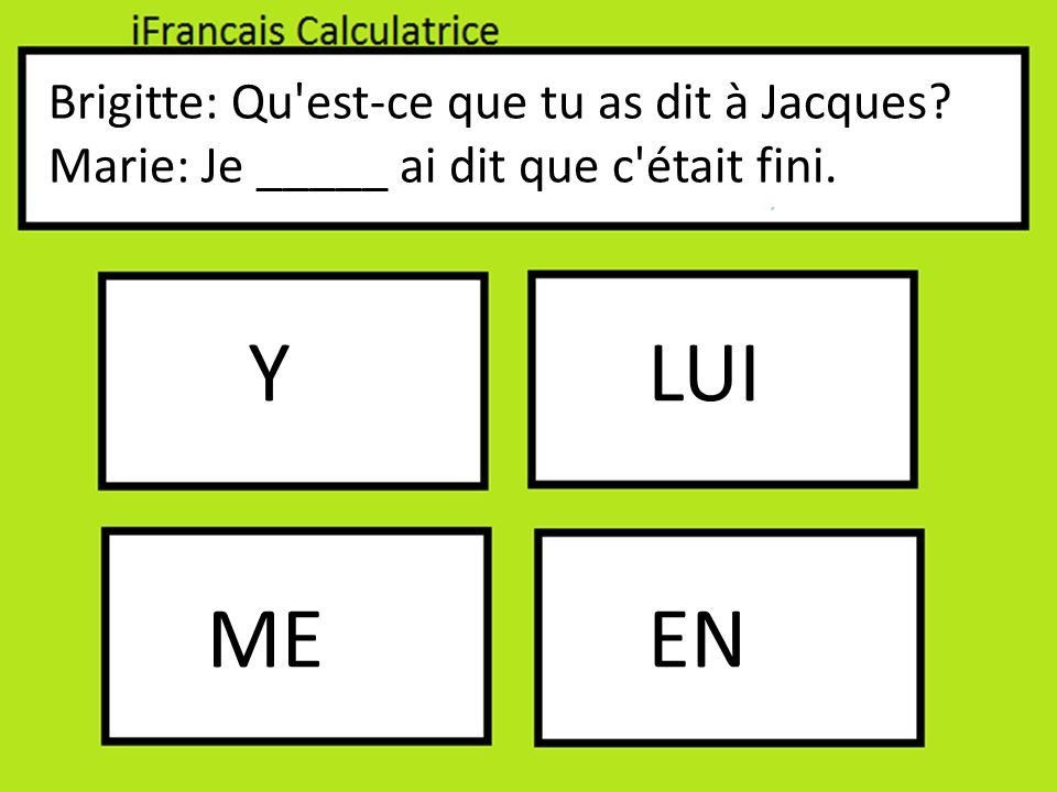 Brigitte: Qu est-ce que tu as dit à Jacques Marie: Je _____ ai dit que c était fini. Y EN LUI ME