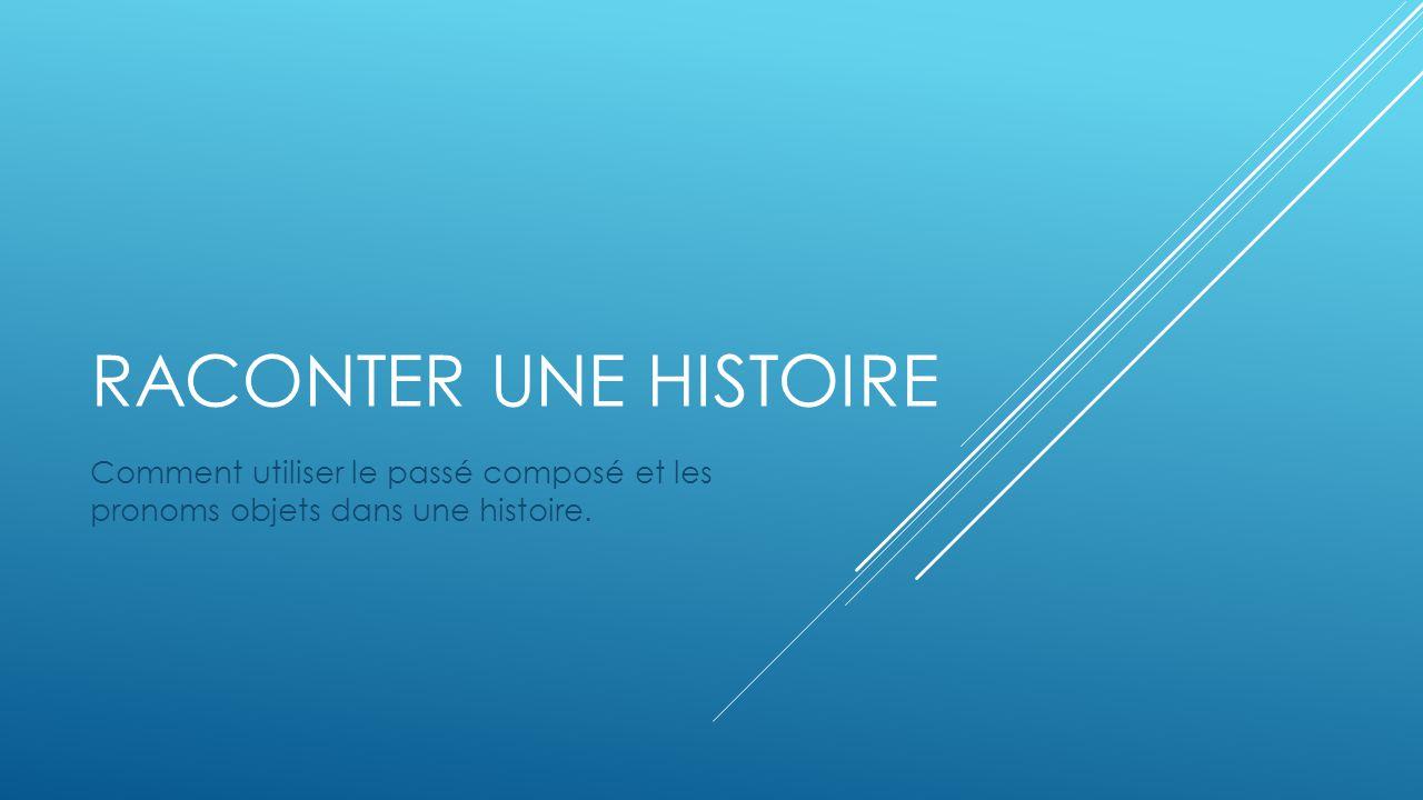 RACONTER UNE HISTOIRE Comment utiliser le passé composé et les pronoms objets dans une histoire.