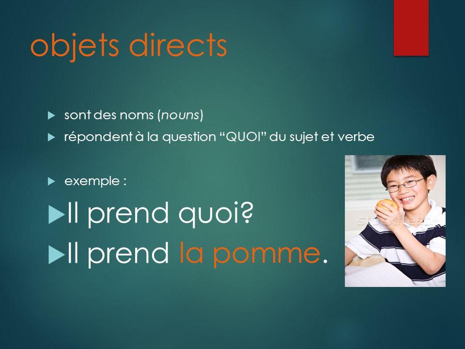 objets directs sont des noms (nouns) répondent à la question QUOI du sujet et verbe exemple : Il prend quoi.