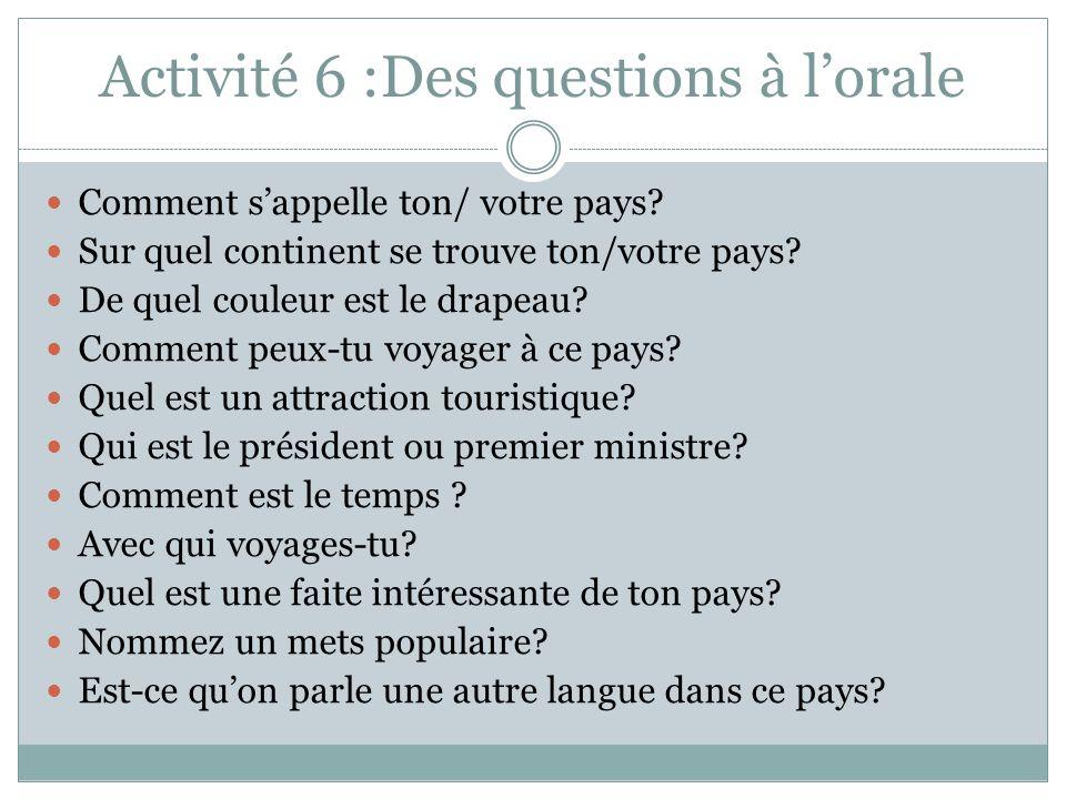 Activité 6 :Des questions à lorale Comment sappelle ton/ votre pays.