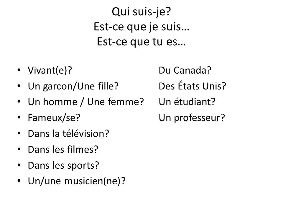 Qui suis-je? Est-ce que je suis… Est-ce que tu es… Vivant(e)?Du Canada? Un garcon/Une fille?Des États Unis? Un homme / Une femme? Un étudiant? Fameux/