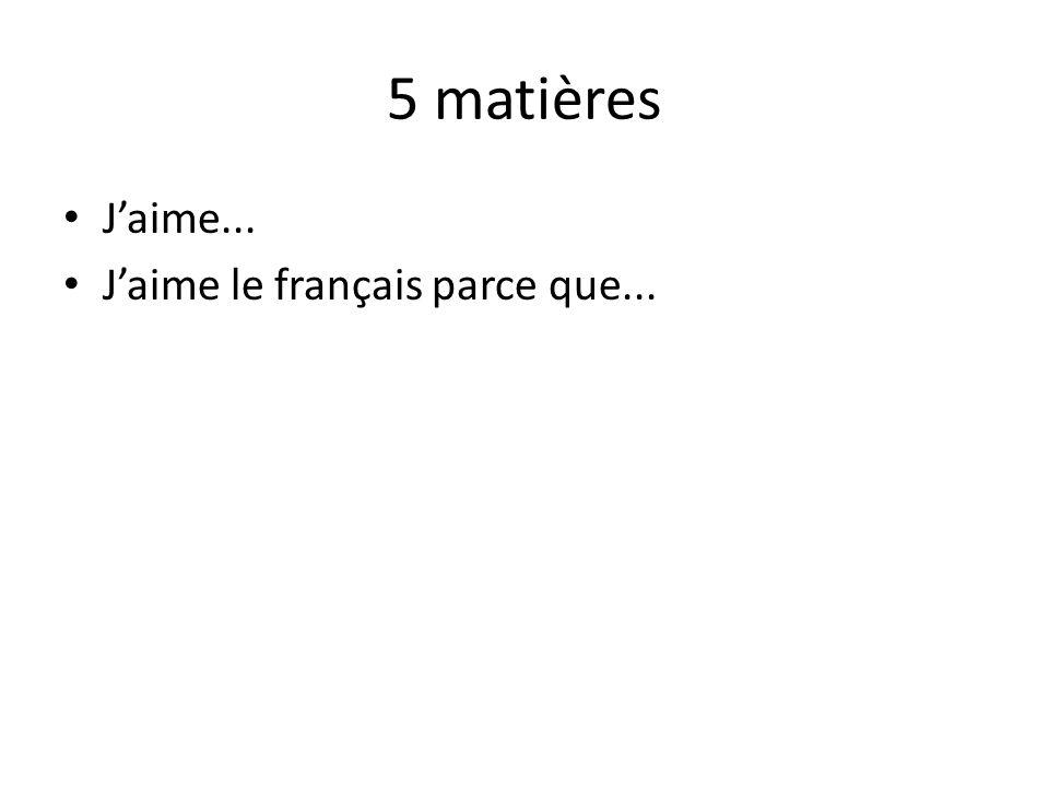 5 matières Jaime... Jaime le français parce que...