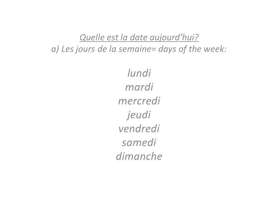 Quelle est la date aujourdhui? a) Les jours de la semaine= days of the week: lundi mardi mercredi jeudi vendredi samedi dimanche