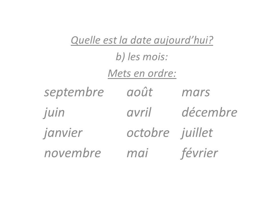 Quelle est la date aujourdhui? b) les mois: Mets en ordre: septembre aoûtmars juin avrildécembre janvieroctobre juillet novembremai février