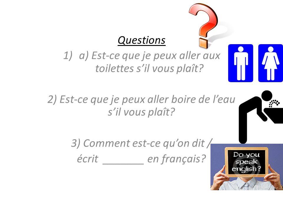 Questions 1)a) Est-ce que je peux aller aux toilettes sil vous plaît? 2) Est-ce que je peux aller boire de leau sil vous plaît? 3) Comment est-ce quon