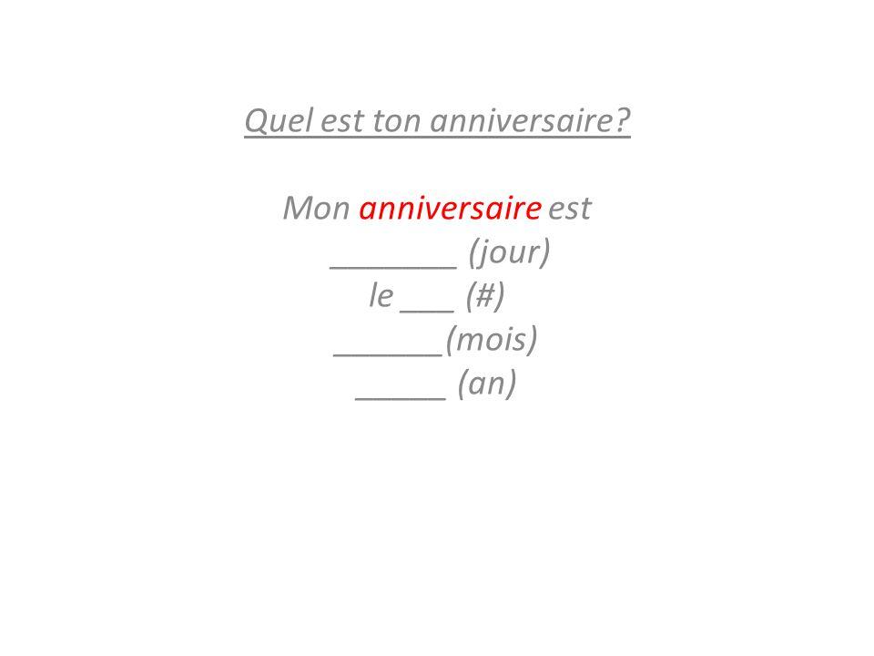 Quel est ton anniversaire? Mon anniversaire est _______ (jour) le ___ (#) ______(mois) _____ (an)