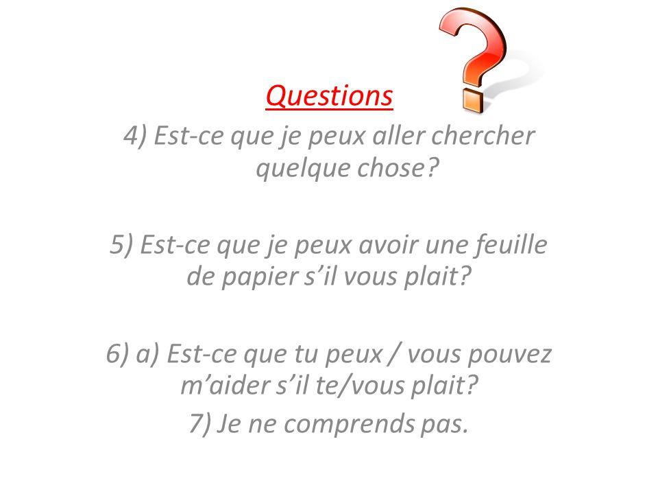 Questions 4) Est-ce que je peux aller chercher quelque chose? 5) Est-ce que je peux avoir une feuille de papier sil vous plait? 6) a) Est-ce que tu pe