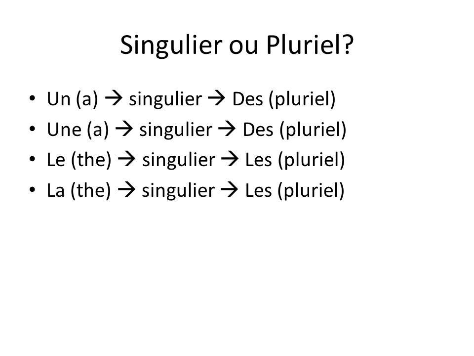 Singulier ou Pluriel? Un (a) singulier Des (pluriel) Une (a) singulier Des (pluriel) Le (the) singulier Les (pluriel) La (the) singulier Les (pluriel)
