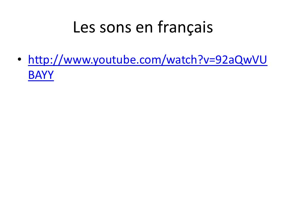 Les sons en français http://www.youtube.com/watch?v=92aQwVU BAYY http://www.youtube.com/watch?v=92aQwVU BAYY