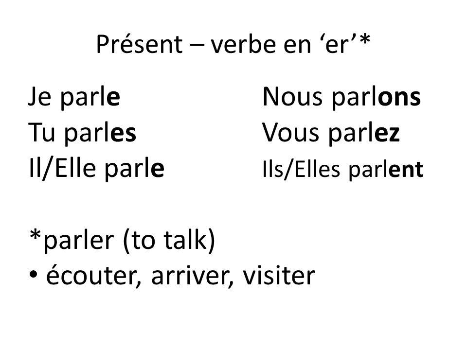 Présent – verbe en er* Je parleNous parlons Tu parlesVous parlez Il/Elle parle Ils/Elles parlent *parler (to talk) écouter, arriver, visiter