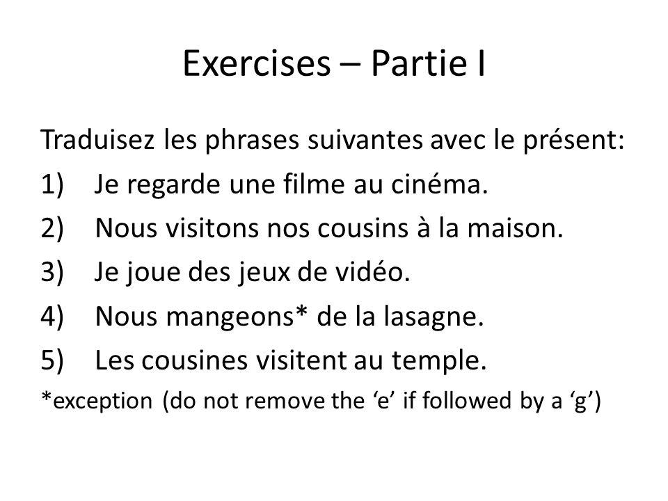 Exercises – Partie I Traduisez les phrases suivantes avec le présent: 1)Je regarde une filme au cinéma. 2)Nous visitons nos cousins à la maison. 3)Je