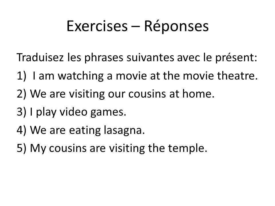 Exercises – Réponses Traduisez les phrases suivantes avec le présent: 1) I am watching a movie at the movie theatre. 2) We are visiting our cousins at