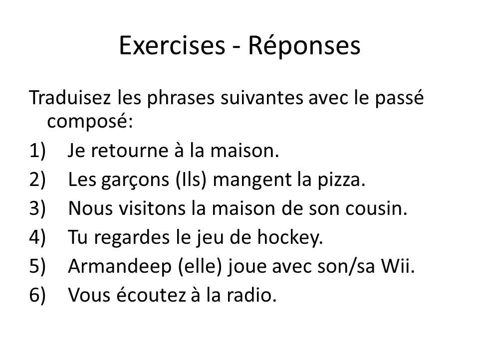 Exercises - Réponses Traduisez les phrases suivantes avec le passé composé: 1)Je retourne à la maison. 2)Les garçons (Ils) mangent la pizza. 3)Nous vi
