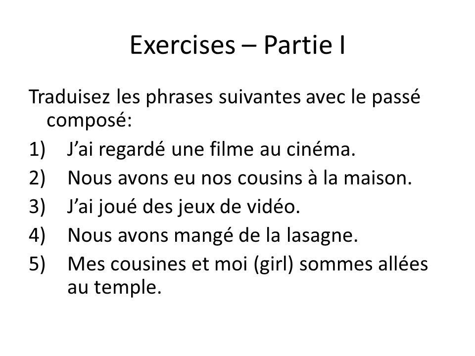 Exercises – Partie I Traduisez les phrases suivantes avec le passé composé: 1)Jai regardé une filme au cinéma. 2)Nous avons eu nos cousins à la maison