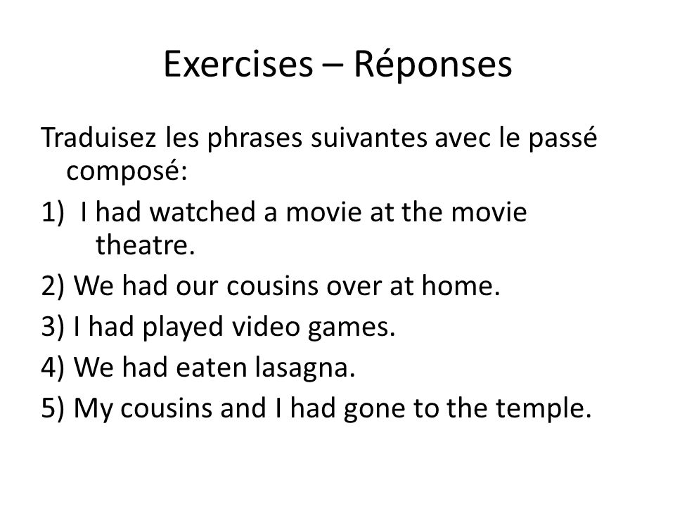 Exercises – Réponses Traduisez les phrases suivantes avec le passé composé: 1) I had watched a movie at the movie theatre. 2) We had our cousins over