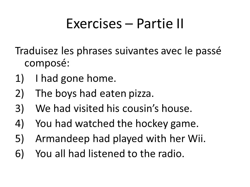 Exercises – Partie II Traduisez les phrases suivantes avec le passé composé: 1)I had gone home. 2)The boys had eaten pizza. 3)We had visited his cousi