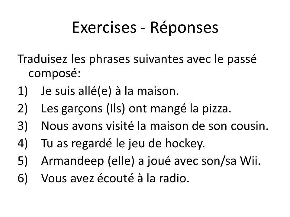Exercises - Réponses Traduisez les phrases suivantes avec le passé composé: 1)Je suis allé(e) à la maison. 2)Les garçons (Ils) ont mangé la pizza. 3)N