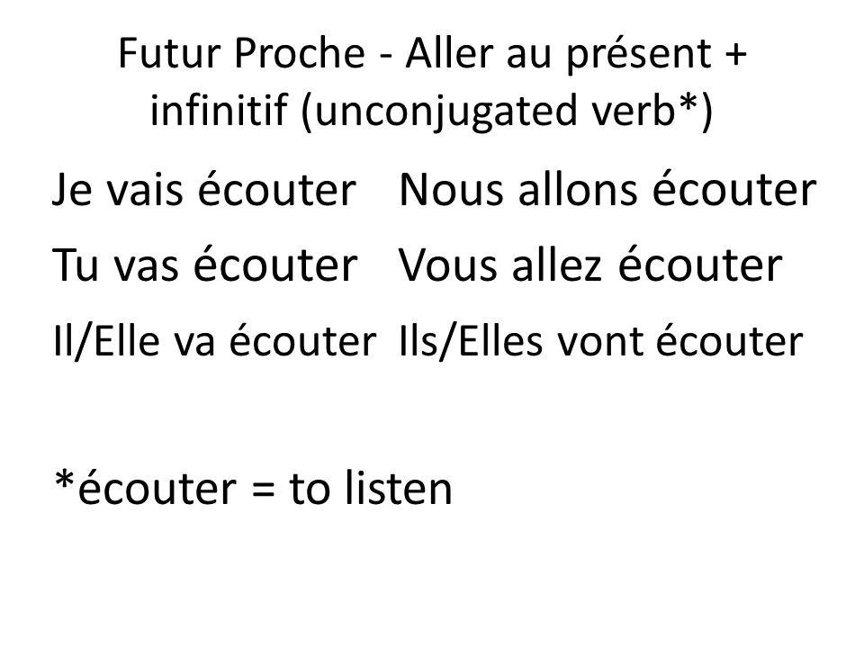 Futur Proche - Aller au présent + infinitif (unconjugated verb*) Je vais écouter Nous allons écouter Tu vas écouter Vous allez écouter Il/Elle va écou