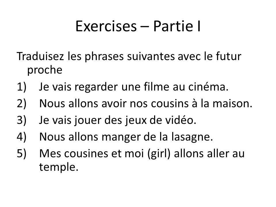 Exercises – Partie I Traduisez les phrases suivantes avec le futur proche 1)Je vais regarder une filme au cinéma. 2)Nous allons avoir nos cousins à la