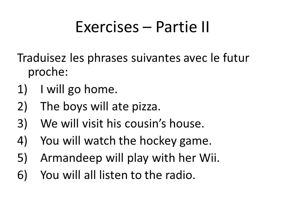 Exercises – Partie II Traduisez les phrases suivantes avec le futur proche: 1)I will go home. 2)The boys will ate pizza. 3)We will visit his cousins h
