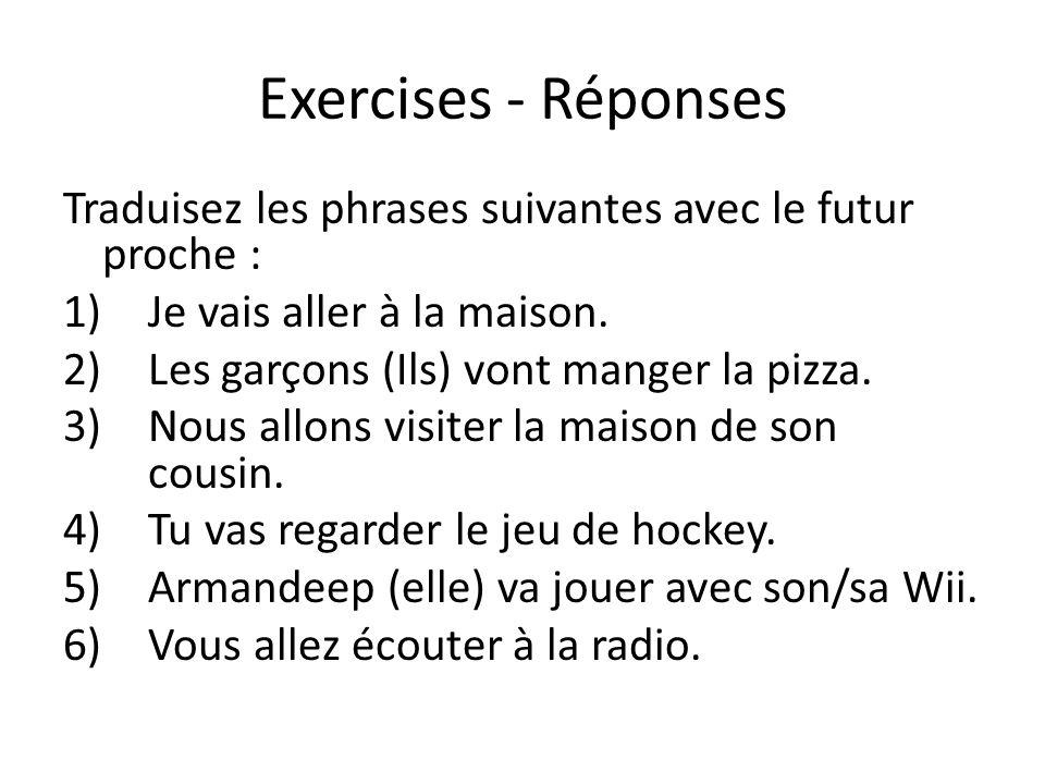 Exercises - Réponses Traduisez les phrases suivantes avec le futur proche : 1)Je vais aller à la maison. 2)Les garçons (Ils) vont manger la pizza. 3)N