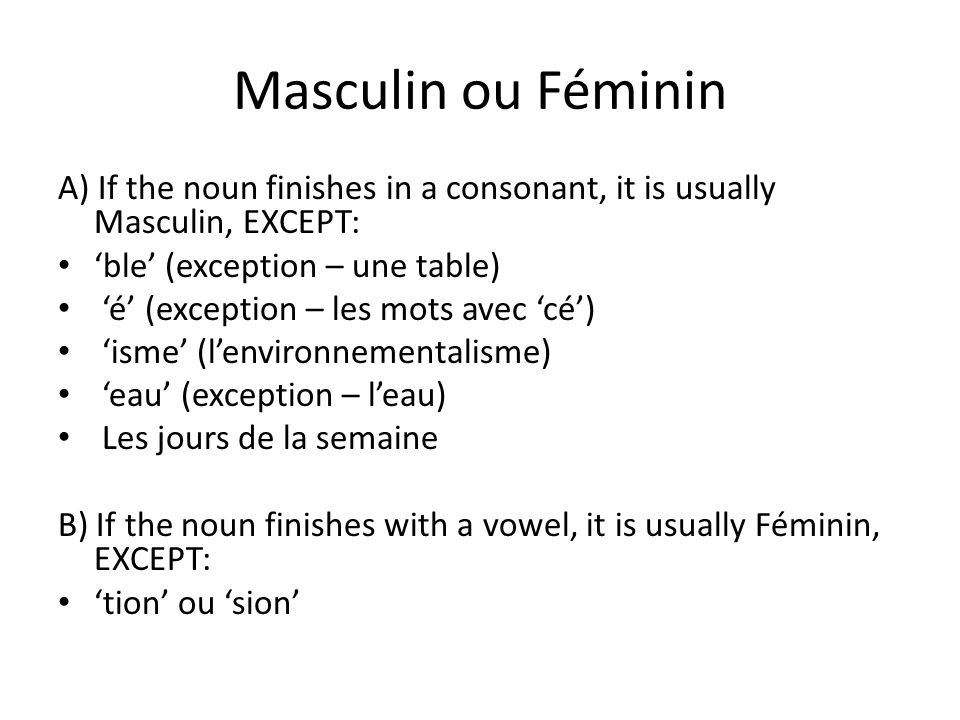 Masculin ou Féminin A) If the noun finishes in a consonant, it is usually Masculin, EXCEPT: ble (exception – une table) é (exception – les mots avec c