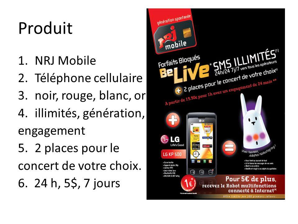 Produit 1.NRJ Mobile 2.Téléphone cellulaire 3.noir, rouge, blanc, or 4.illimités, génération, engagement 5.2 places pour le concert de votre choix. 6.