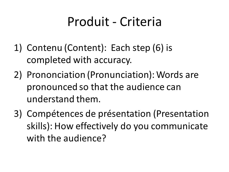 Produit - Criteria 1)Contenu (Content): Each step (6) is completed with accuracy. 2)Prononciation (Pronunciation): Words are pronounced so that the au