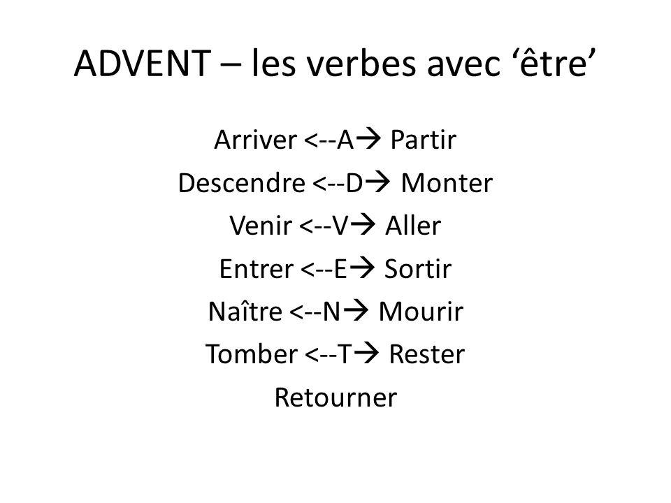 ADVENT – les verbes avec être Arriver <--A Partir Descendre <--D Monter Venir <--V Aller Entrer <--E Sortir Naître <--N Mourir Tomber <--T Rester Reto