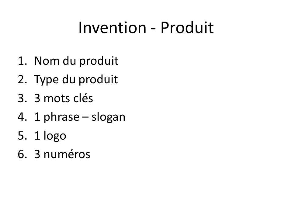 Invention - Produit 1.Nom du produit 2.Type du produit 3.3 mots clés 4.1 phrase – slogan 5.1 logo 6.3 numéros
