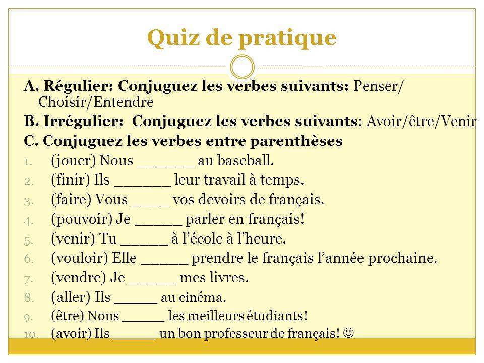 Quiz de pratique A. Régulier: Conjuguez les verbes suivants: Penser/ Choisir/Entendre B.