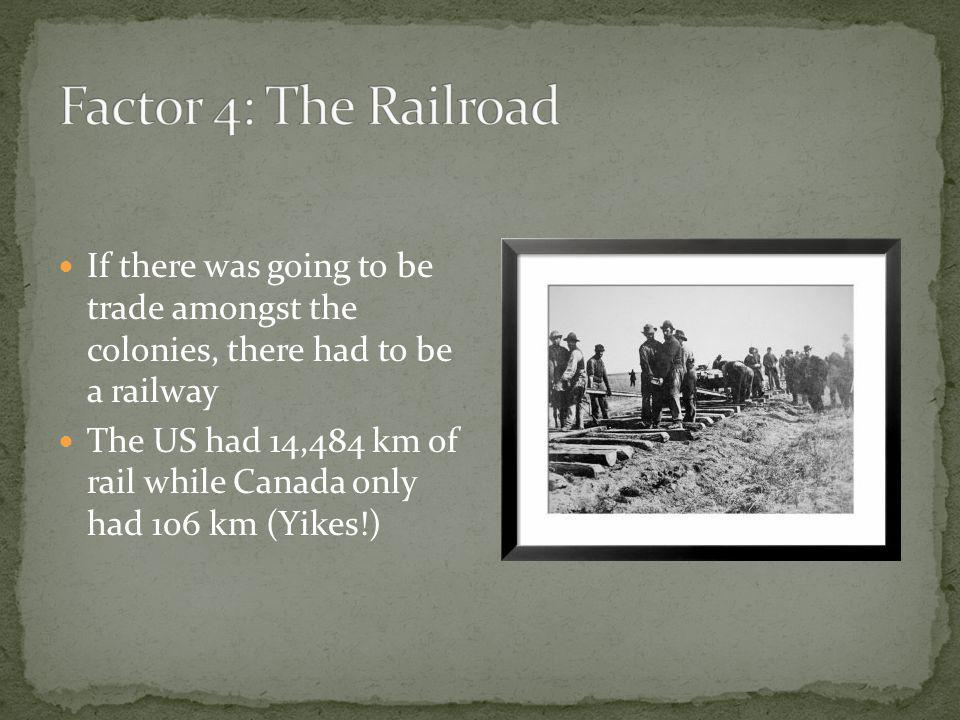 If there was going to be trade amongst the colonies, there had to be a railway The US had 14,484 km of rail while Canada only had 106 km (Yikes!)