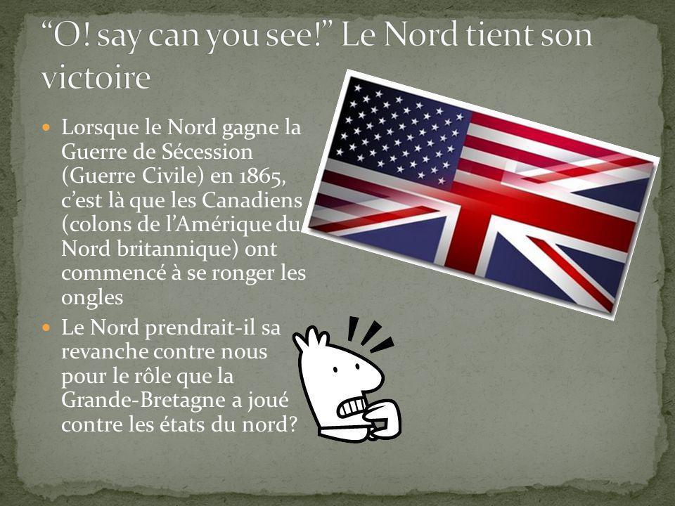 Lorsque le Nord gagne la Guerre de Sécession (Guerre Civile) en 1865, cest là que les Canadiens (colons de lAmérique du Nord britannique) ont commencé à se ronger les ongles Le Nord prendrait-il sa revanche contre nous pour le rôle que la Grande-Bretagne a joué contre les états du nord?