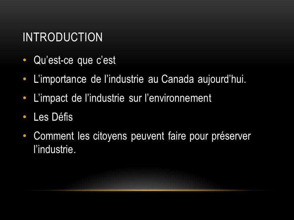 INTRODUCTION Quest-ce que cest Limportance de lindustrie au Canada aujourdhui. Limpact de lindustrie sur lenvironnement Les Défis Comment les citoyens