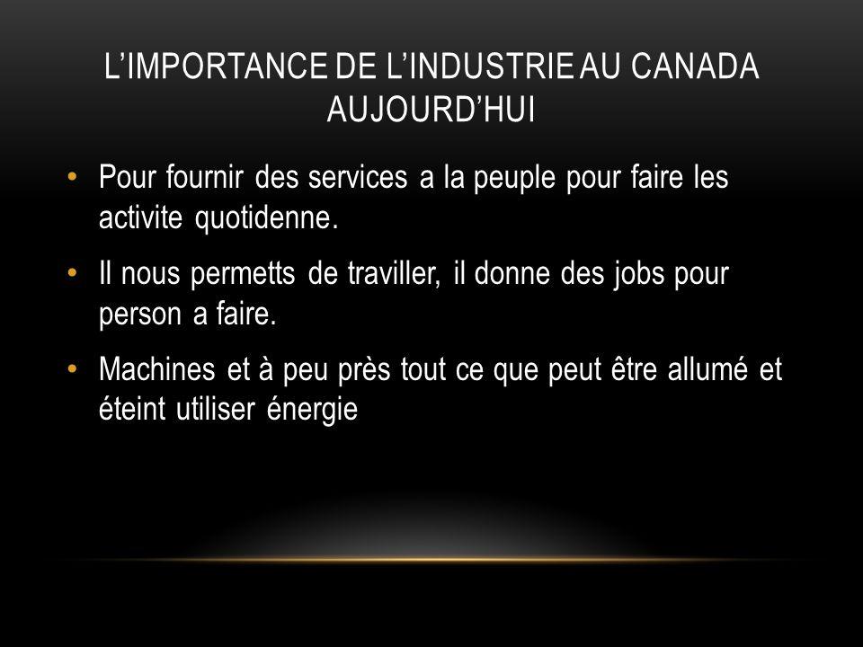 LIMPORTANCE DE LINDUSTRIE AU CANADA AUJOURDHUI Pour fournir des services a la peuple pour faire les activite quotidenne. Il nous permetts de traviller