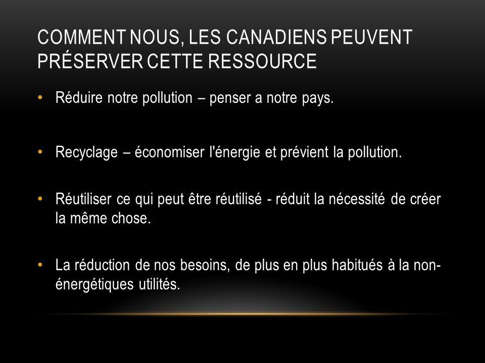 COMMENT NOUS, LES CANADIENS PEUVENT PRÉSERVER CETTE RESSOURCE Réduire notre pollution – penser a notre pays. Recyclage – économiser l'énergie et prévi