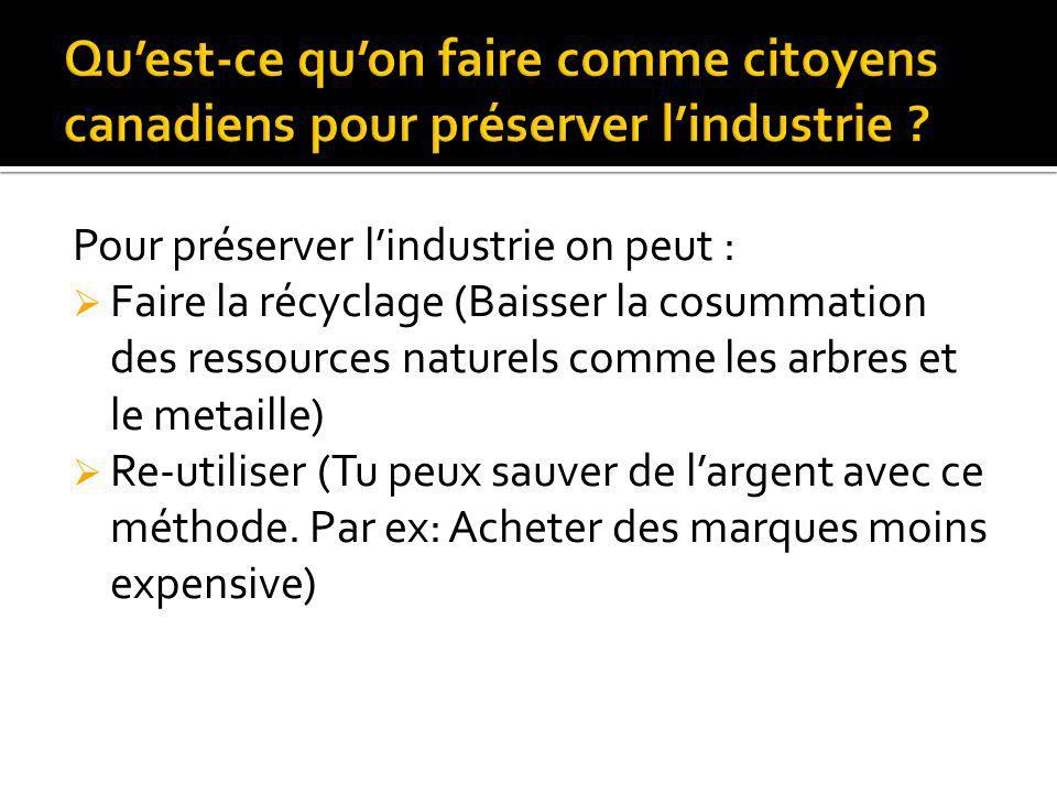 Pour préserver lindustrie on peut : Faire la récyclage (Baisser la cosummation des ressources naturels comme les arbres et le metaille) Re-utiliser (T