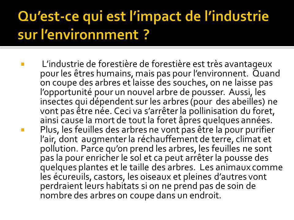 Lindustrie de forestière de forestière est très avantageux pour les êtres humains, mais pas pour lenvironnent. Quand on coupe des arbres et laisse des