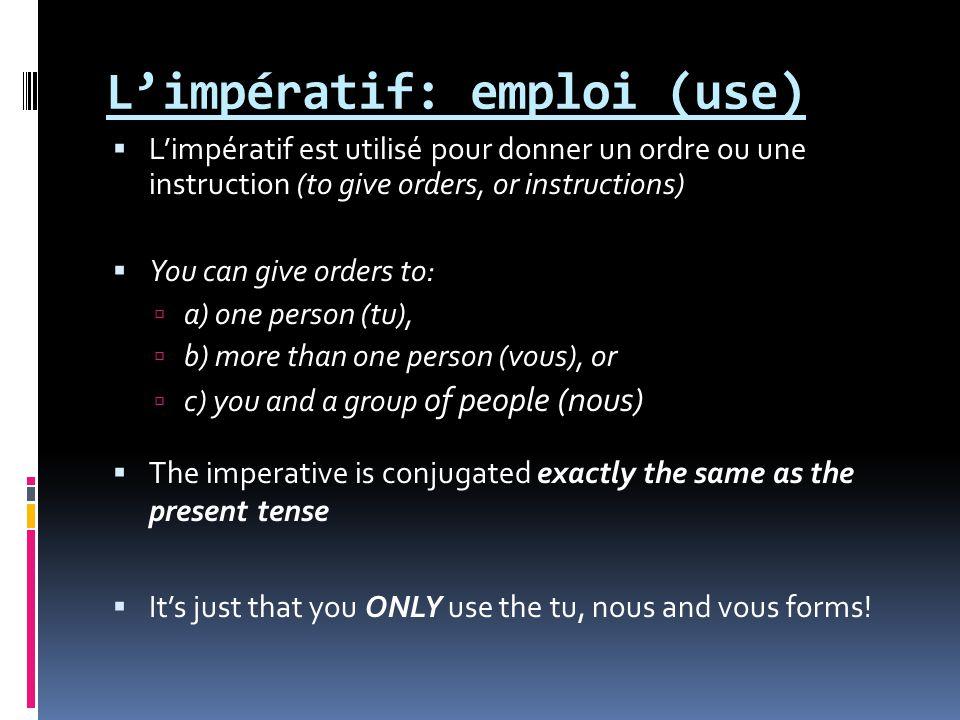 Limpératif: emploi (use) Limpératif est utilisé pour donner un ordre ou une instruction (to give orders, or instructions) You can give orders to: a) o
