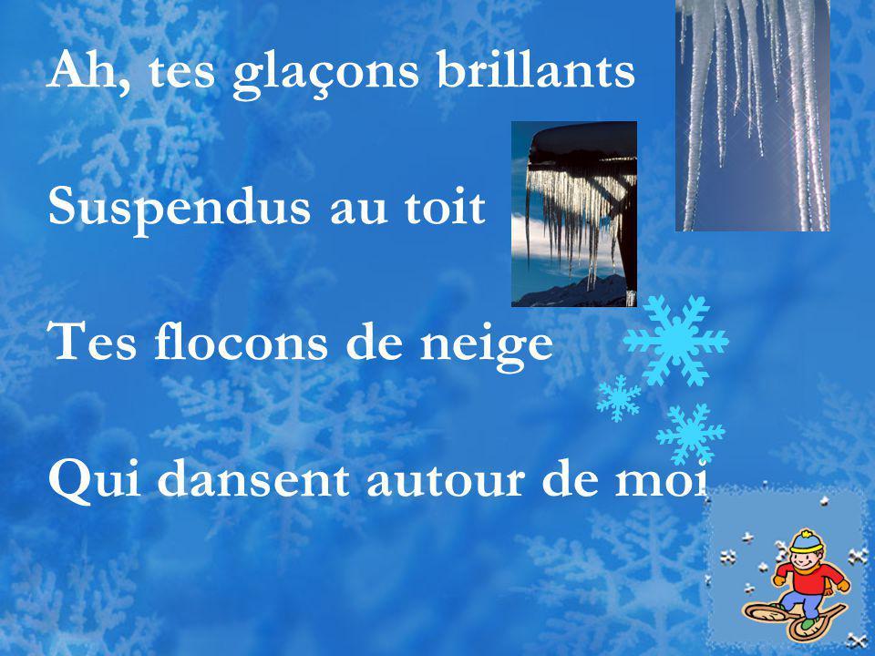 Ah, tes glaçons brillants Suspendus au toit Tes flocons de neige Qui dansent autour de moi