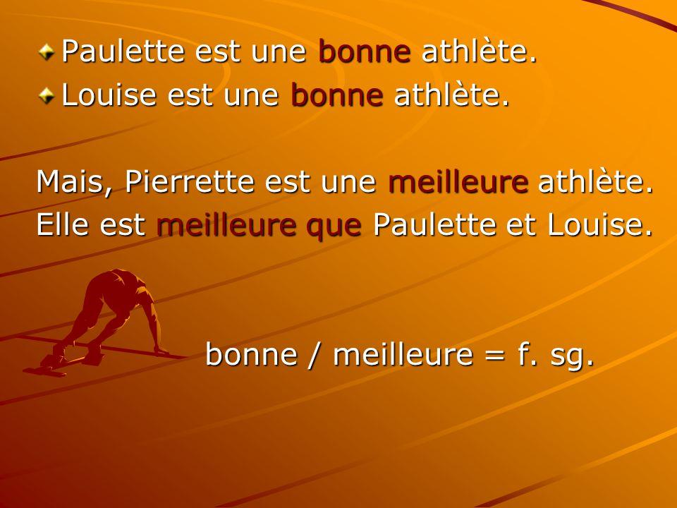Paulette est une bonne athlète. Louise est une bonne athlète. Mais, Pierrette est une meilleure athlète. Elle est meilleure que Paulette et Louise. bo