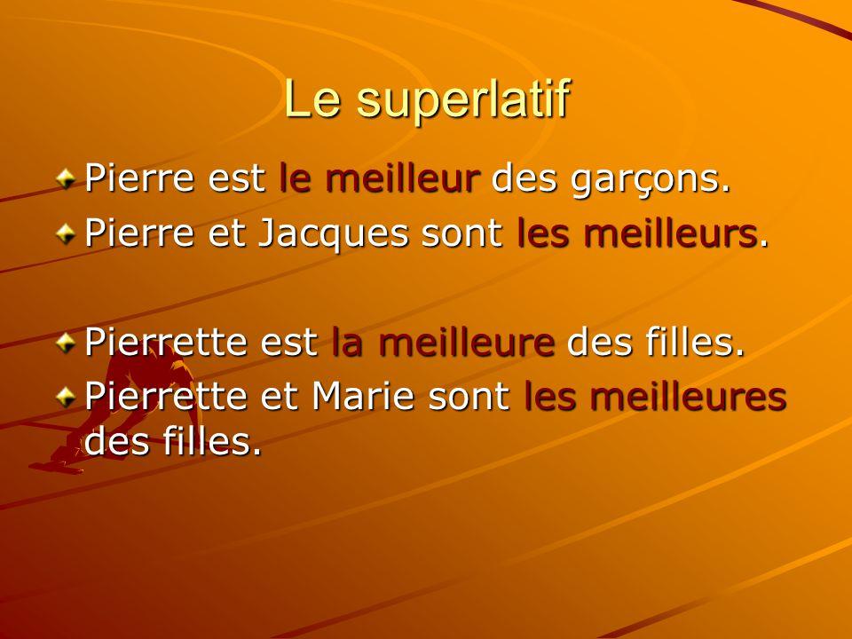 Le superlatif Pierre est le meilleur des garçons. Pierre et Jacques sont les meilleurs. Pierrette est la meilleure des filles. Pierrette et Marie sont