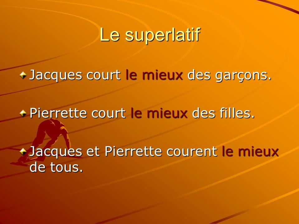 Le superlatif Jacques court le mieux des garçons. Pierrette court le mieux des filles. Jacques et Pierrette courent le mieux de tous.