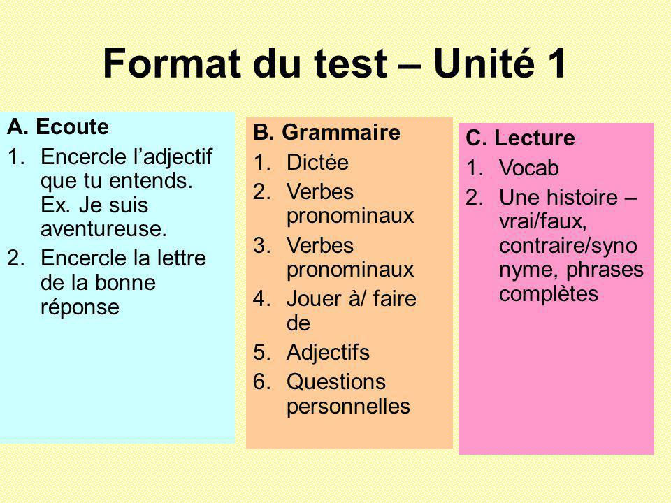 Format du test – Unité 1 A. Ecoute 1.Encercle ladjectif que tu entends. Ex. Je suis aventureuse. 2.Encercle la lettre de la bonne réponse B. Grammaire