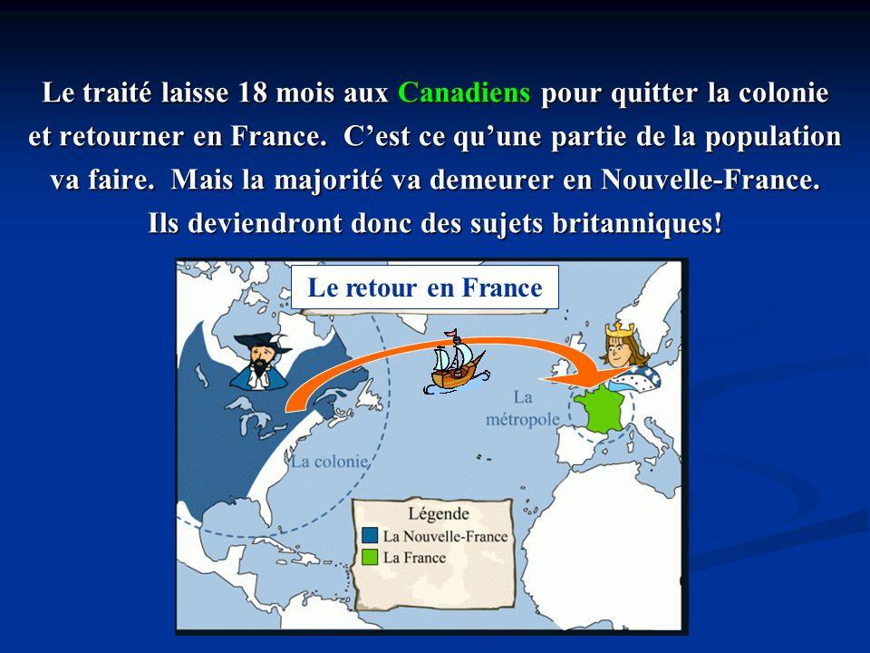 Le traité laisse 18 mois aux Canadiens pour quitter la colonie et retourner en France. Cest ce quune partie de la population va faire. Mais la majorit