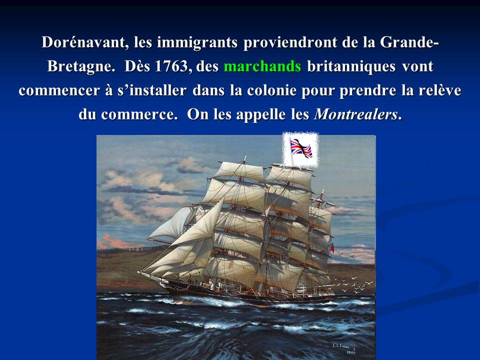 Dorénavant, les immigrants proviendront de la Grande- Bretagne. Dès 1763, des marchands britanniques vont commencer à sinstaller dans la colonie pour