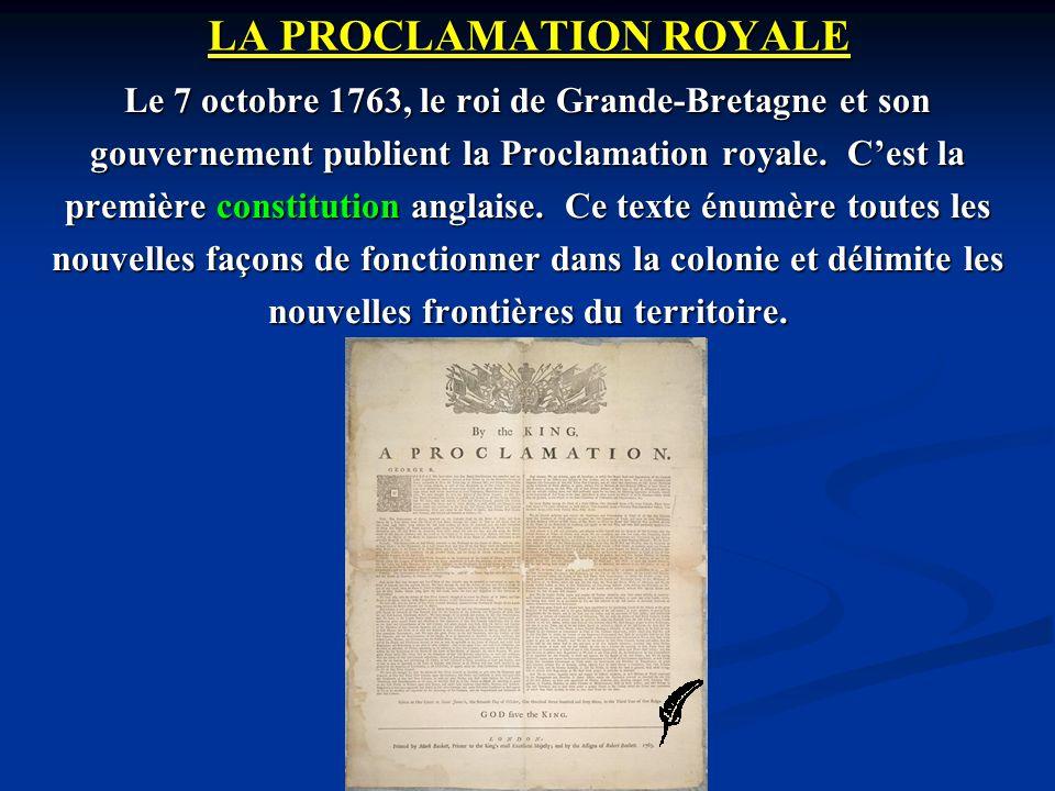 LA PROCLAMATION ROYALE Le 7 octobre 1763, le roi de Grande-Bretagne et son gouvernement publient la Proclamation royale. Cest la première constitution
