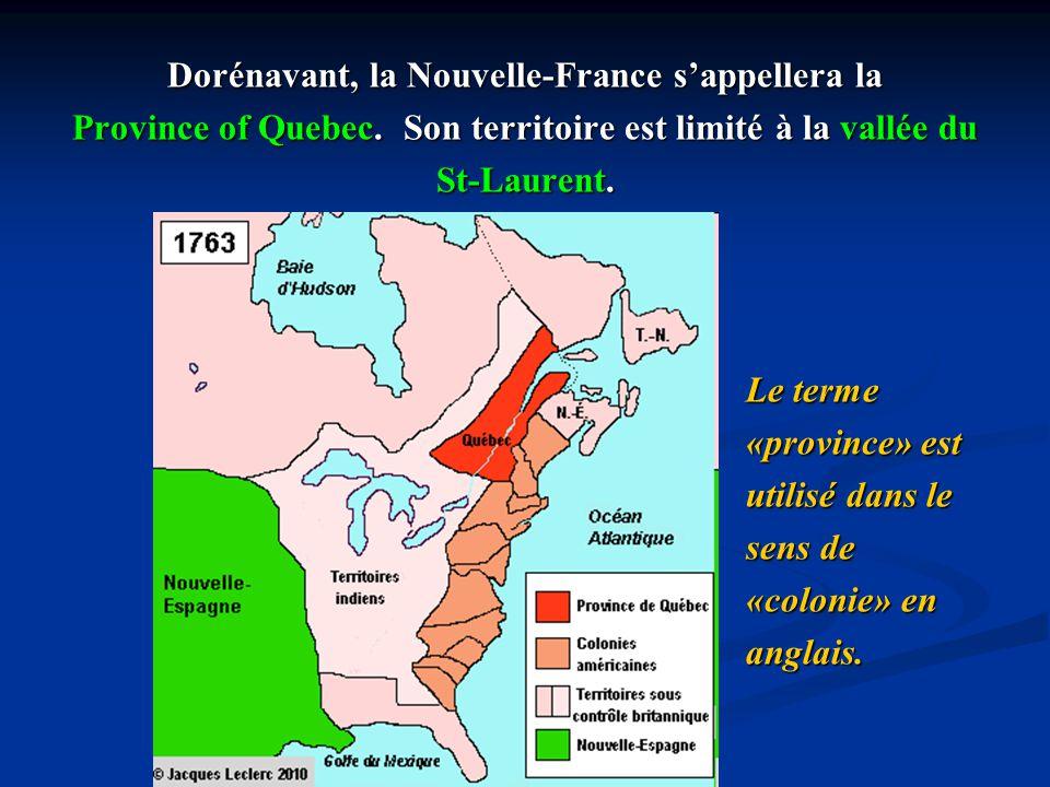 Dorénavant, la Nouvelle-France sappellera la Province of Quebec. Son territoire est limité à la vallée du St-Laurent. Le terme «province» est utilisé